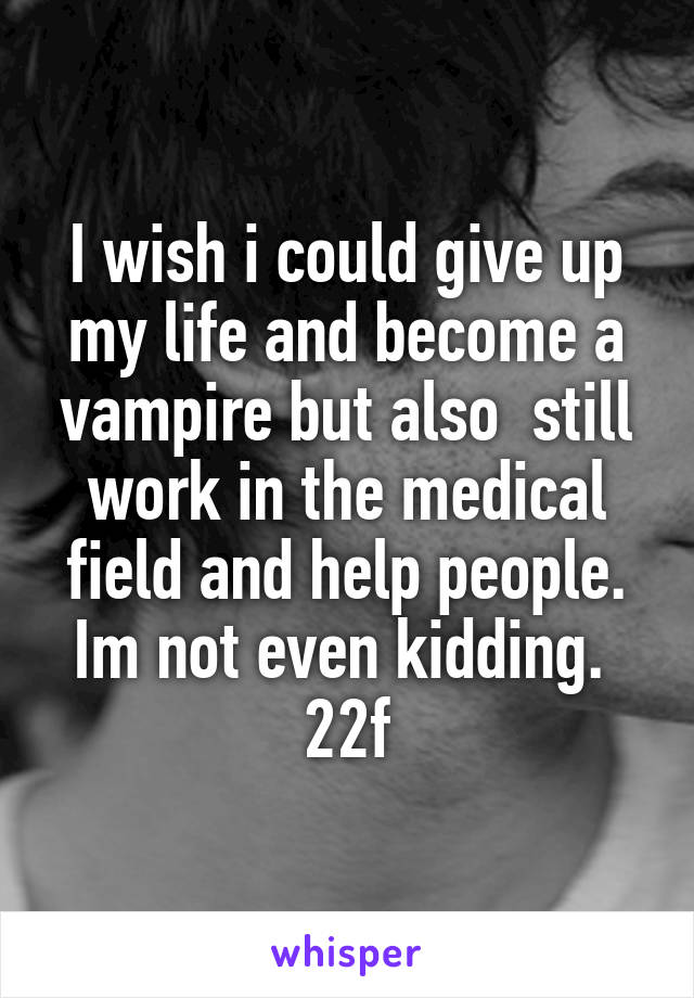 I wish i could give up my life and become a vampire but also  still work in the medical field and help people. Im not even kidding.  22f
