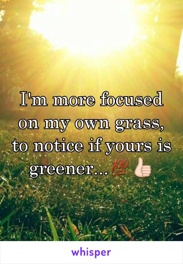 I'm more focused on my own grass, to notice if yours is greener...💯👍