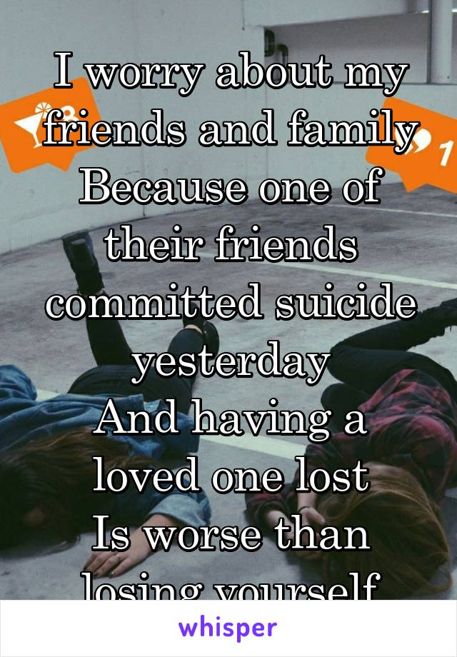 I worry about my friends and family Because one of their friends committed suicide yesterday And having a loved one lost Is worse than losing yourself