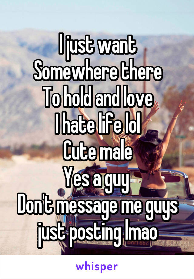 I just want Somewhere there To hold and love I hate life lol Cute male Yes a guy  Don't message me guys just posting lmao