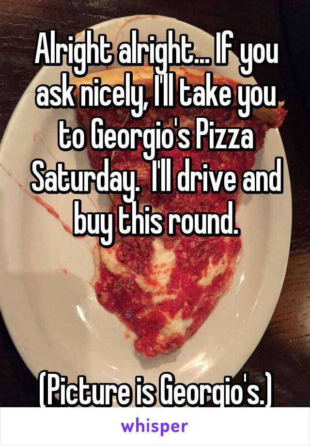 Alright alright... If you ask nicely, I'll take you to Georgio's Pizza Saturday.  I'll drive and buy this round.    (Picture is Georgio's.)