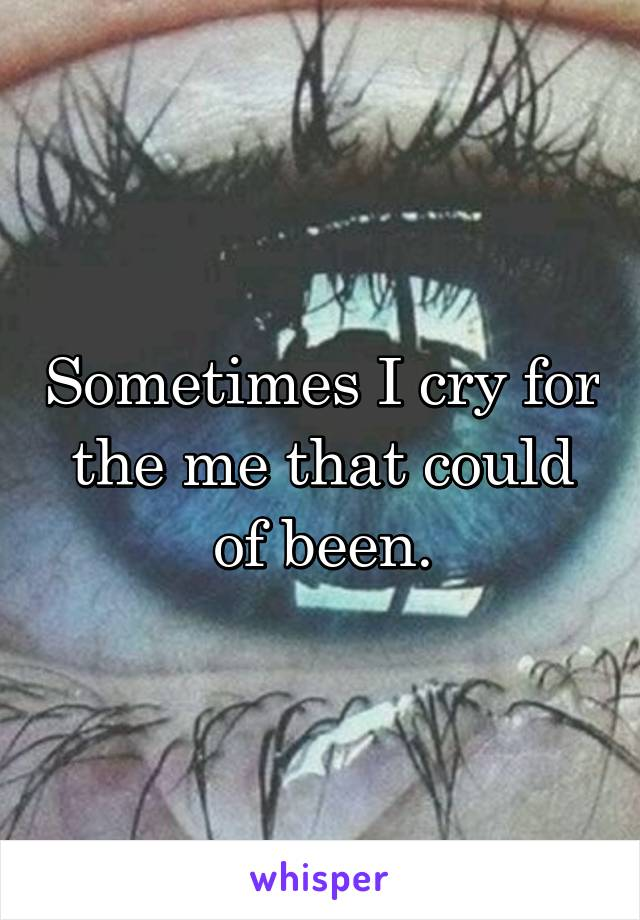 Sometimes I cry for the me that could of been.