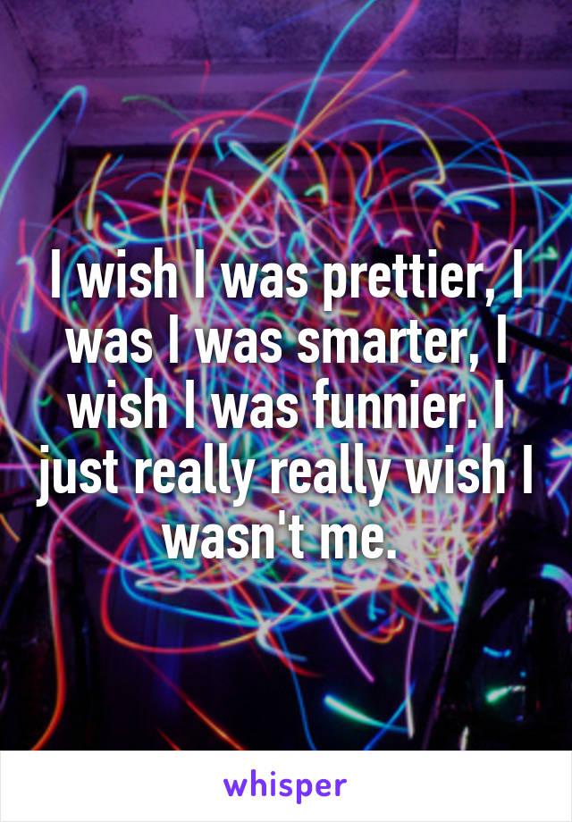 I wish I was prettier, I was I was smarter, I wish I was funnier. I just really really wish I wasn't me.