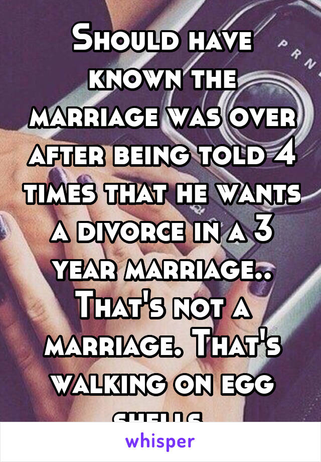 Should have known the marriage was over after being told 4 times that he wants a divorce in a 3 year marriage.. That's not a marriage. That's walking on egg shells.