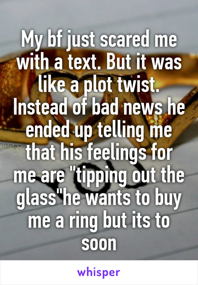 "My bf just scared me with a text. But it was like a plot twist. Instead of bad news he ended up telling me that his feelings for me are ""tipping out the glass""he wants to buy me a ring but its to soon"