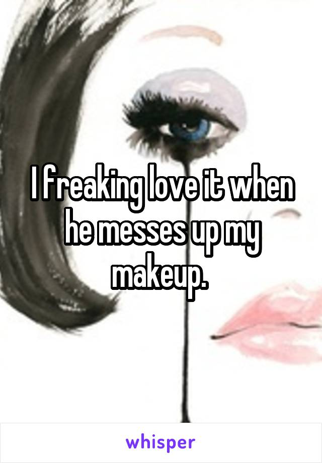 I freaking love it when he messes up my makeup.