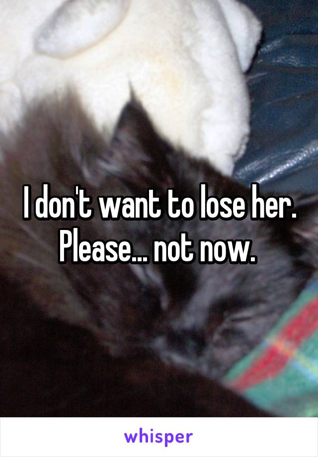 I don't want to lose her. Please... not now.