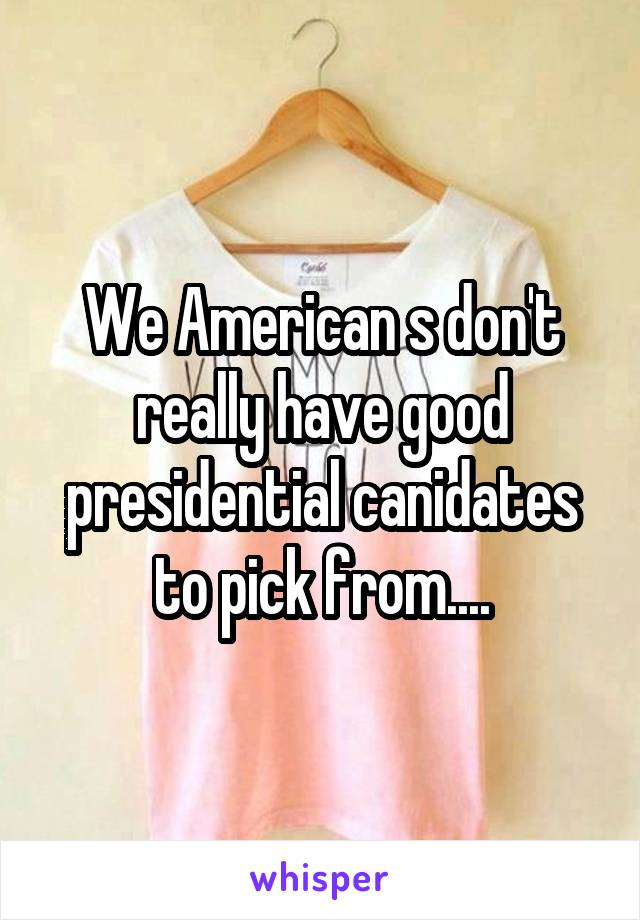 We American s don't really have good presidential canidates to pick from....