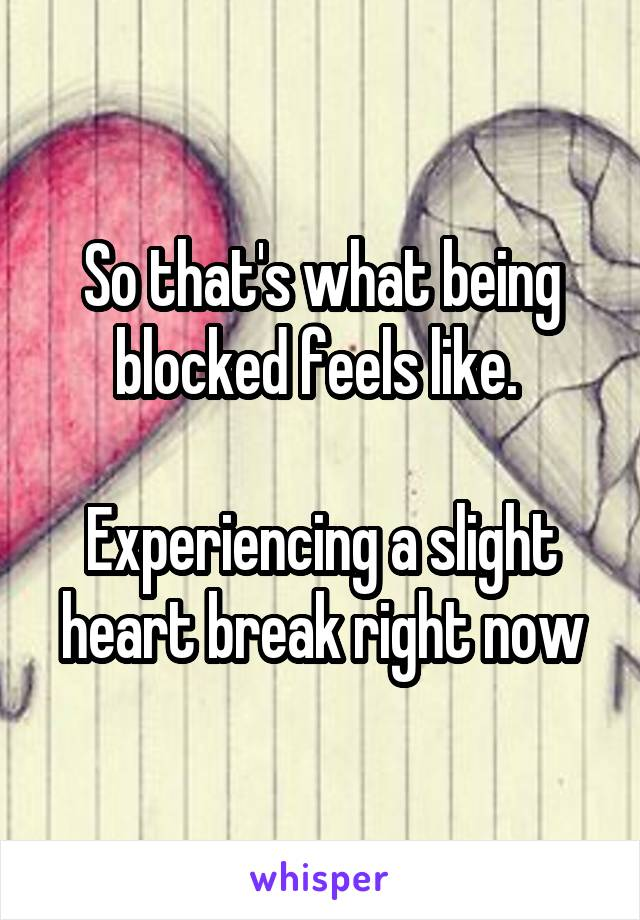 So that's what being blocked feels like.   Experiencing a slight heart break right now