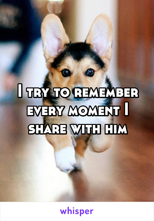 I try to remember every moment I share with him