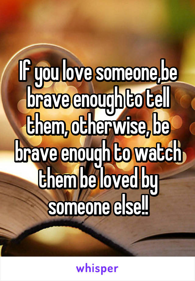 If you love someone,be brave enough to tell them, otherwise, be brave enough to watch them be loved by someone else!!