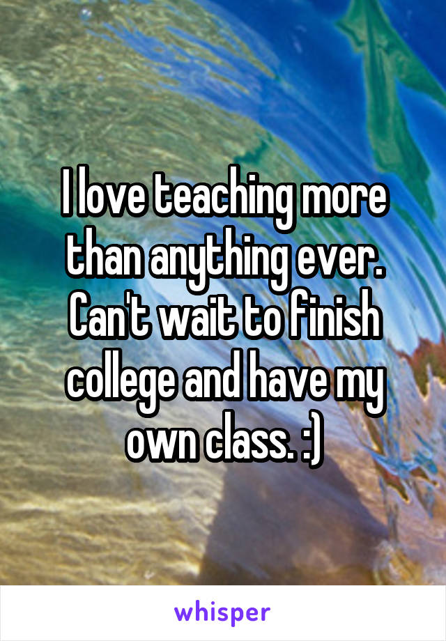 I love teaching more than anything ever. Can't wait to finish college and have my own class. :)