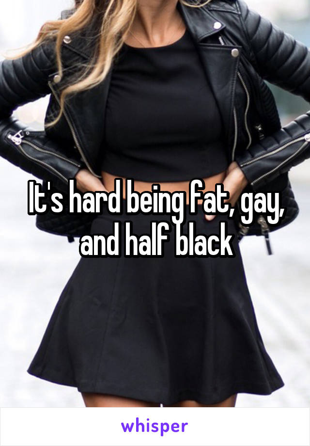 It's hard being fat, gay, and half black