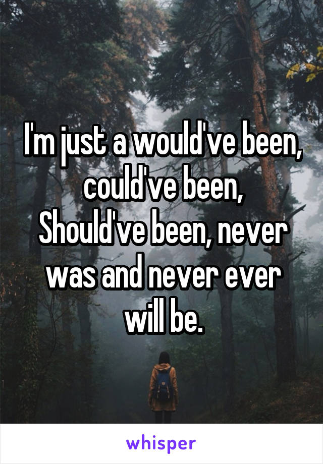 I'm just a would've been, could've been, Should've been, never was and never ever will be.