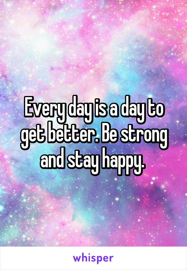 Every day is a day to get better. Be strong and stay happy.