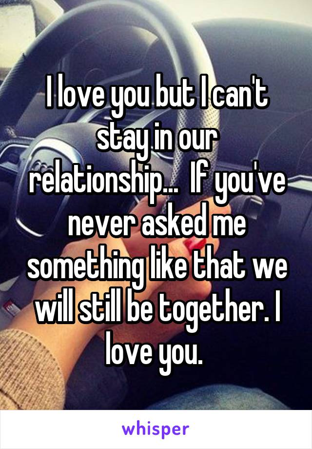 I love you but I can't stay in our relationship...  If you've never asked me something like that we will still be together. I love you.