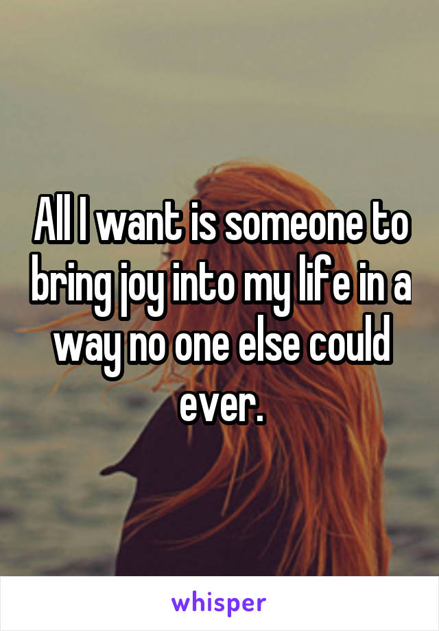 All I want is someone to bring joy into my life in a way no one else could ever.