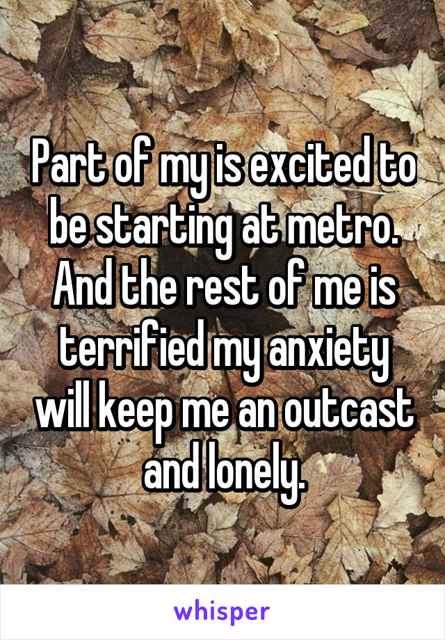 Part of my is excited to be starting at metro. And the rest of me is terrified my anxiety will keep me an outcast and lonely.