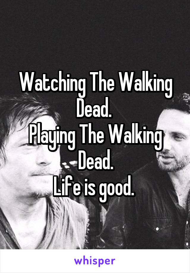Watching The Walking Dead.  Playing The Walking Dead. Life is good.