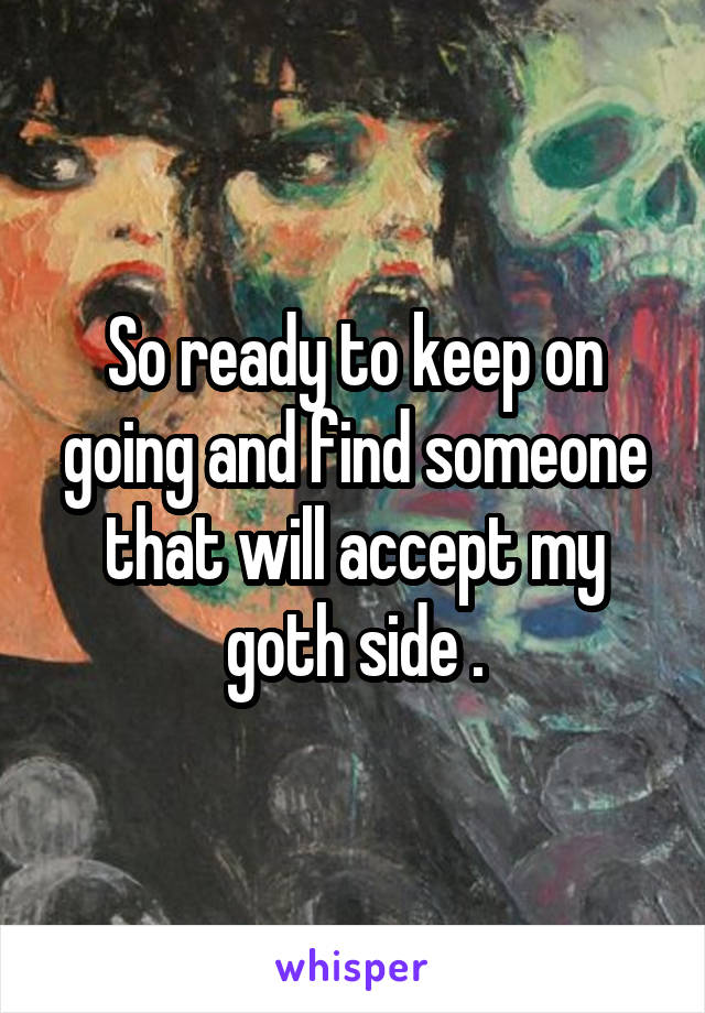 So ready to keep on going and find someone that will accept my goth side .