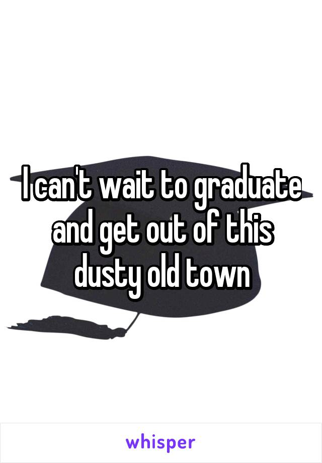 I can't wait to graduate and get out of this dusty old town