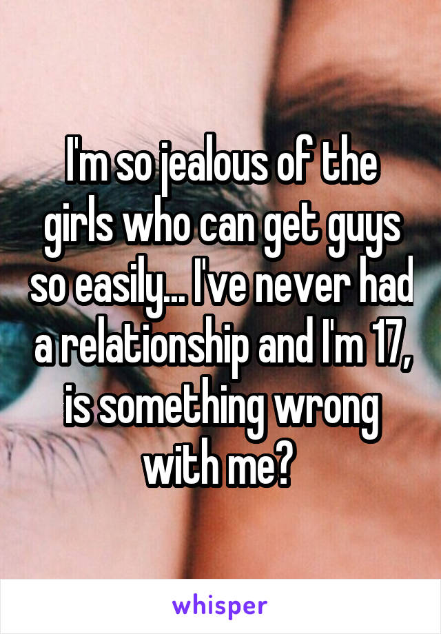 I'm so jealous of the girls who can get guys so easily... I've never had a relationship and I'm 17, is something wrong with me?