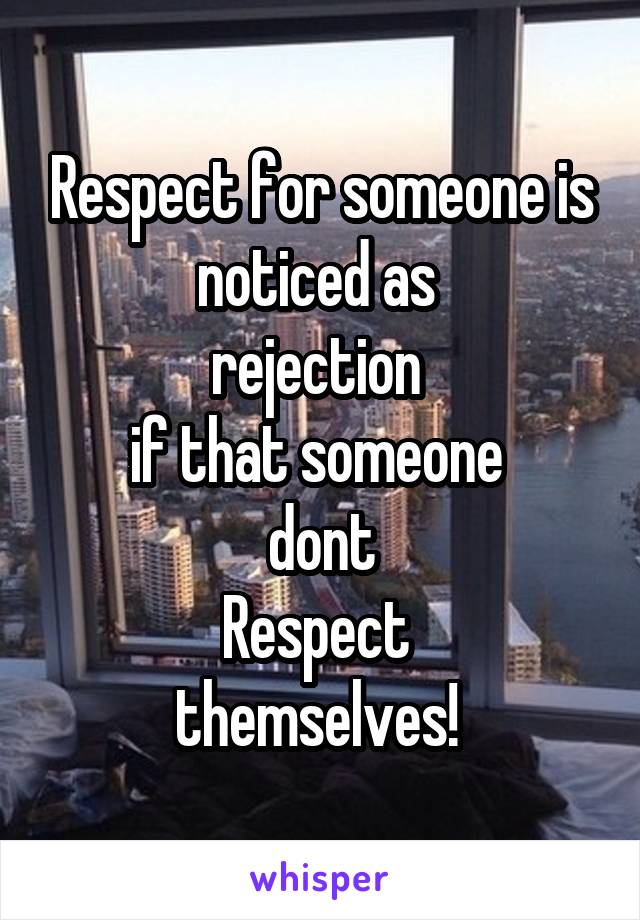 Respect for someone is noticed as  rejection  if that someone  dont Respect  themselves!
