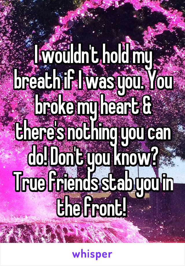 I wouldn't hold my breath if I was you. You broke my heart & there's nothing you can do! Don't you know? True friends stab you in the front!