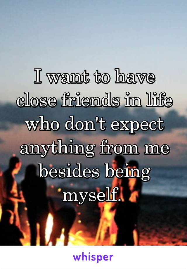 I want to have close friends in life who don't expect anything from me besides being myself.