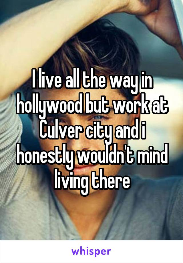 I live all the way in hollywood but work at Culver city and i honestly wouldn't mind living there