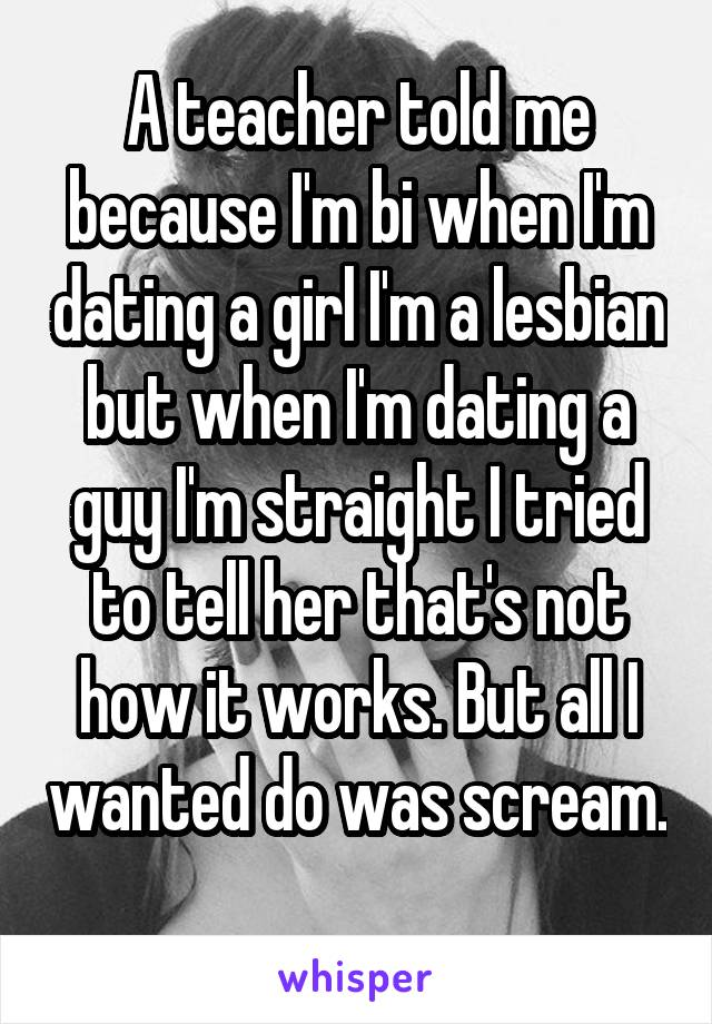 A teacher told me because I'm bi when I'm dating a girl I'm a lesbian but when I'm dating a guy I'm straight I tried to tell her that's not how it works. But all I wanted do was scream.