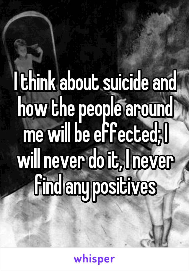 I think about suicide and how the people around me will be effected; I will never do it, I never find any positives