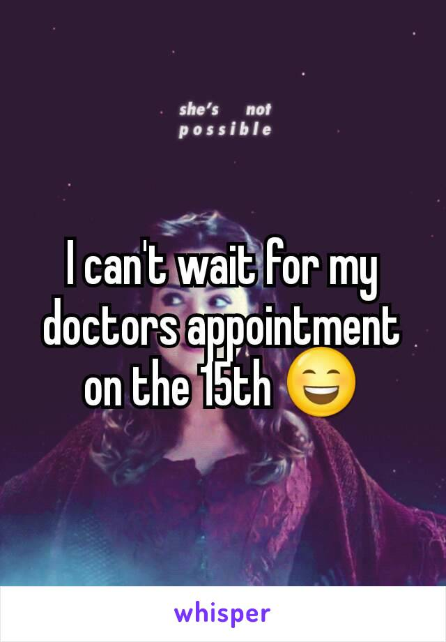 I can't wait for my doctors appointment on the 15th 😄