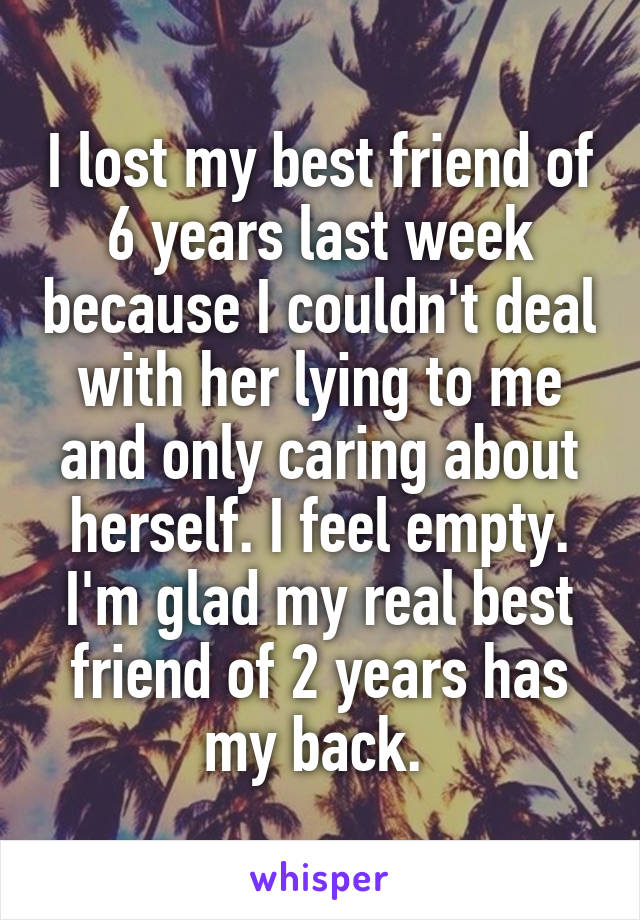 I lost my best friend of 6 years last week because I couldn't deal with her lying to me and only caring about herself. I feel empty. I'm glad my real best friend of 2 years has my back.
