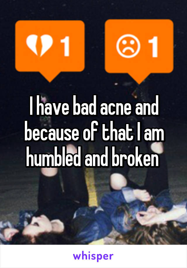 I have bad acne and because of that I am humbled and broken