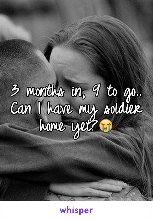 3 months in, 9 to go.. Can I have my soldier home yet?😭