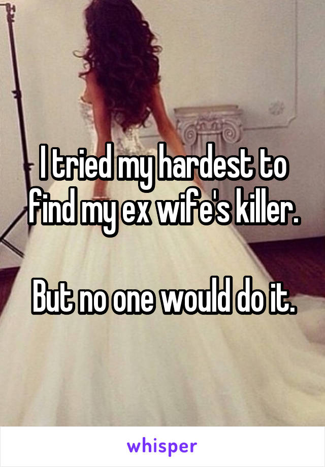 I tried my hardest to find my ex wife's killer.  But no one would do it.