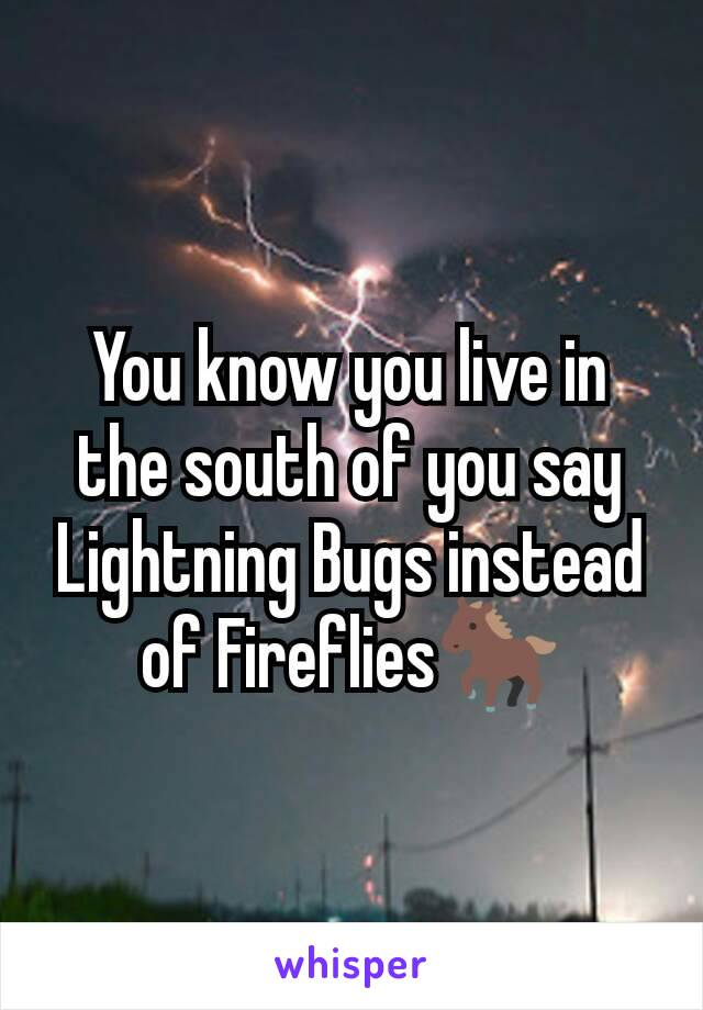 You know you live in the south of you say Lightning Bugs instead of Fireflies🐎