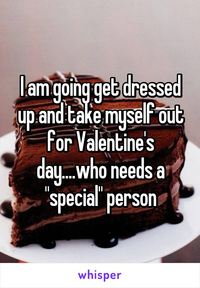 """I am going get dressed up and take myself out for Valentine's day....who needs a """"special"""" person"""