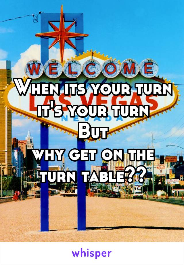 When its your turn it's your turn But why get on the turn table??