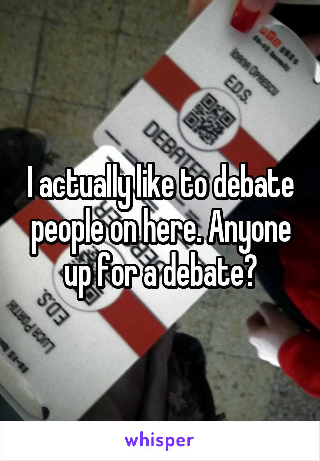 I actually like to debate people on here. Anyone up for a debate?