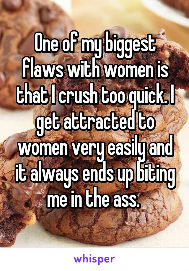 One of my biggest flaws with women is that I crush too quick. I get attracted to women very easily and it always ends up biting me in the ass.