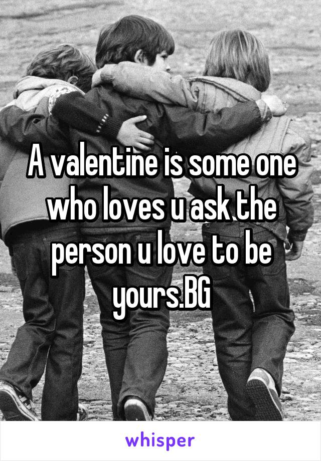 A valentine is some one who loves u ask the person u love to be yours.BG