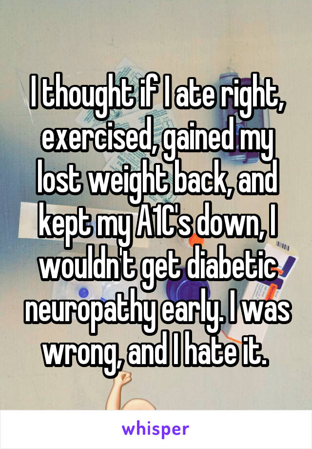 I thought if I ate right, exercised, gained my lost weight back, and kept my A1C's down, I wouldn't get diabetic neuropathy early. I was wrong, and I hate it.