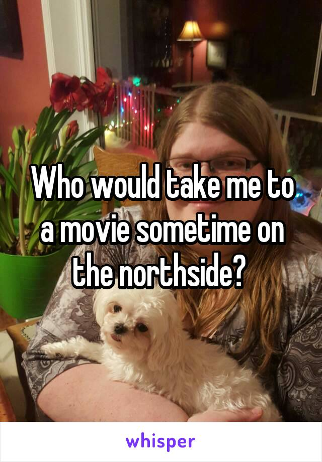 Who would take me to a movie sometime on the northside?
