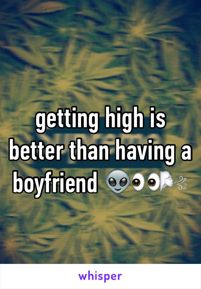 getting high is better than having a boyfriend 👽👀🌬