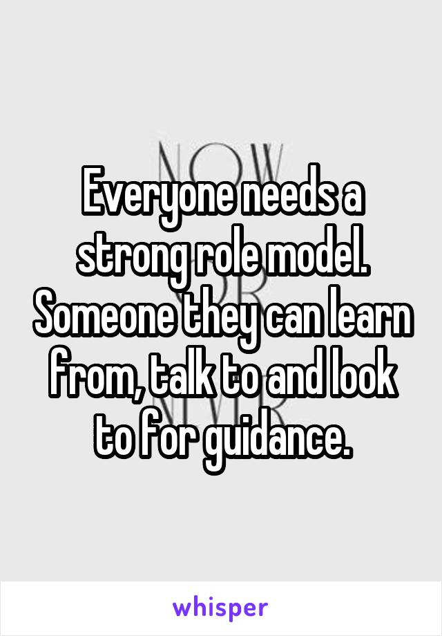 Everyone needs a strong role model. Someone they can learn from, talk to and look to for guidance.