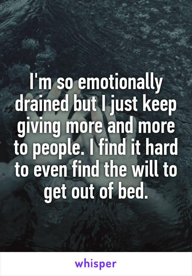 I'm so emotionally drained but I just keep giving more and more to people. I find it hard to even find the will to get out of bed.