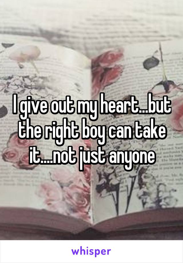 I give out my heart...but the right boy can take it....not just anyone