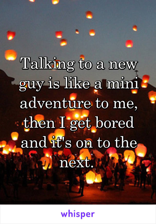 Talking to a new guy is like a mini adventure to me, then I get bored and it's on to the next.